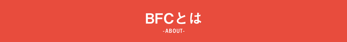 BFCとは -ABOUT-